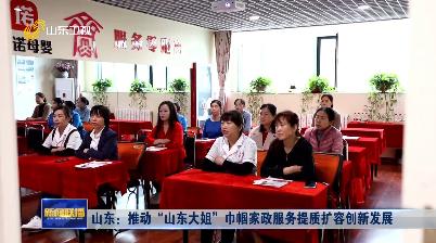 """山东:推动""""山东大姐""""巾帼家政服务提质扩容创新发展"""