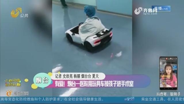 烟台:有爱!烟台一医院用玩具车接孩子进手术室