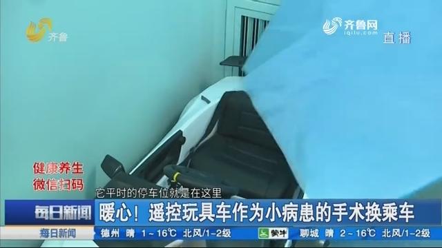 烟台:暖心!遥控玩具车作为小病患的手术换乘车