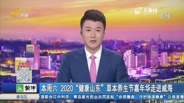 """本周六 2020""""健康山东""""草本养生节嘉年华走进威海"""