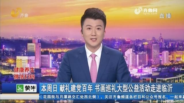 本周日 献礼建党百年 书画巡礼大型公益活动走进临沂