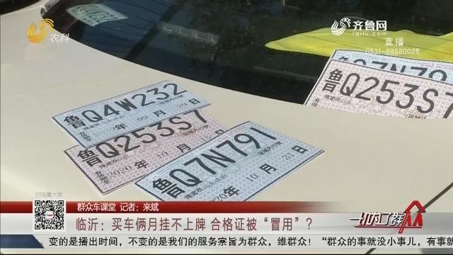 """【群众车课堂】临沂:买车俩月挂不上牌 合格证被""""冒用""""?"""