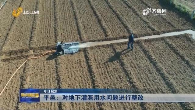 【今日聚焦】平邑:对地下灌溉用水问题进行整改