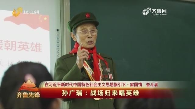 20201025《齐鲁先锋》:孙广瑞——战场归来唱英雄
