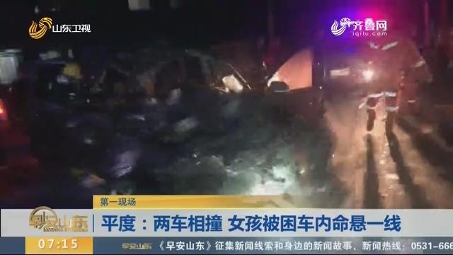 【第一现场】平度:两车相撞 女孩被困车内命悬一线