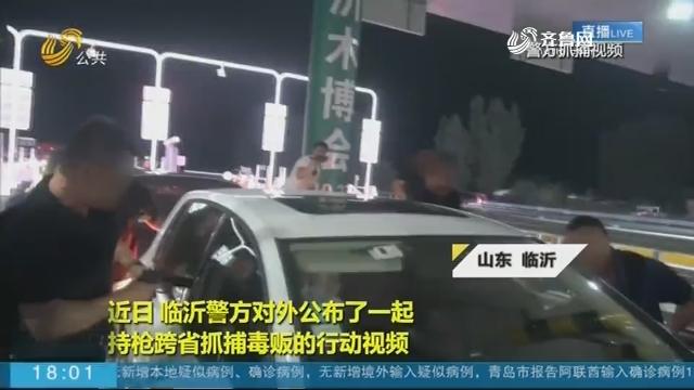 临沂警方曝光持枪跨省抓捕毒贩现场视频