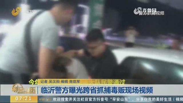 临沂警方曝光跨省抓捕毒贩现场视频