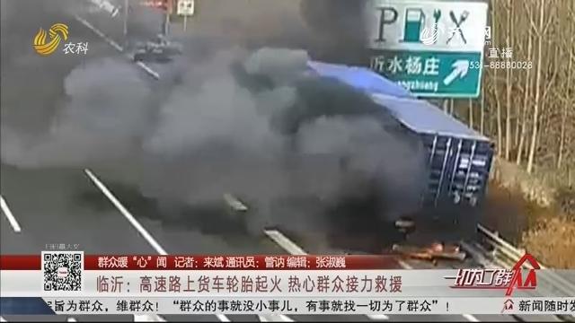 """【群众暖""""心""""闻】临沂:高速路上货车轮胎起火 热心群众接力救援"""