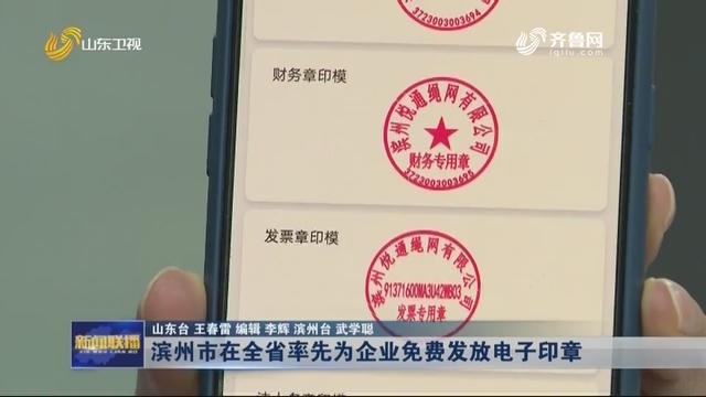 滨州市在全省率先为企业免费发放电子印章