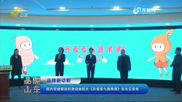 【品牌新动能】国内首部粮油科普动画短片《齐麦麦与鲁果果》在北京发布