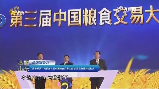"""【品牌新势力】""""齐鲁粮油""""表态第三届中国粮食交易大会 多家企业签约过亿元"""