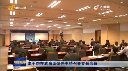 李干杰在威海調研并主持召開專題會議