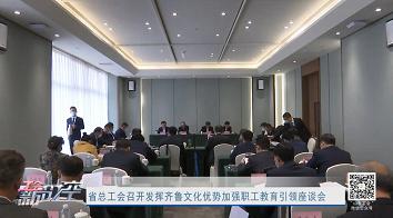 工会新时空   省总工会召开发挥齐鲁文化优势加强职工教育引领座谈会