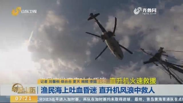 渔民海上吐血昏迷 直升机风浪中救人