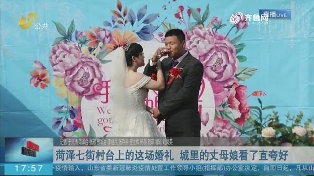 菏泽七街村台上的这场婚礼 城里的丈母娘看了直夸好