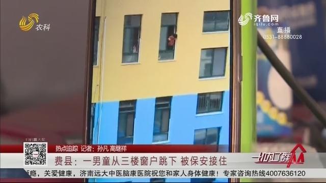 【热点追踪】费县:一男童从三楼窗户跳下 被保安接住