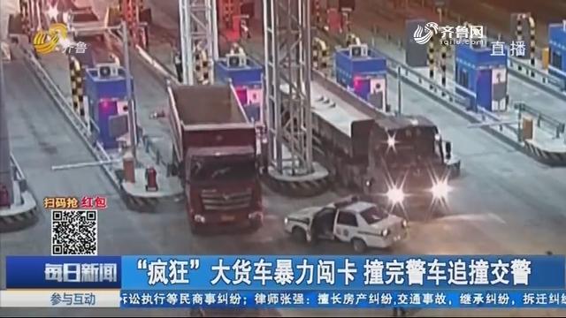 """""""疯狂""""大货车暴力闯卡 撞完警车追撞交警"""