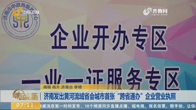 """济南发出黄河流域省会城市首张""""跨省通办""""企业营业执照"""