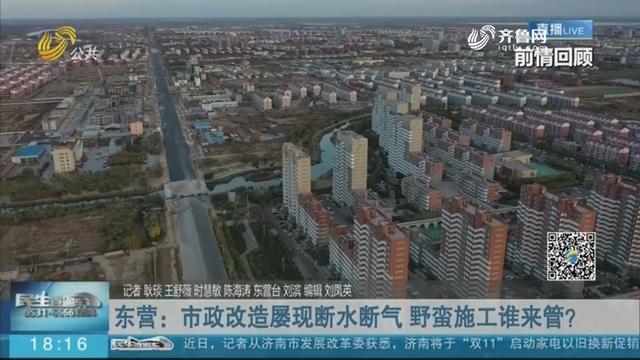 【问政追踪】东营:市政改造屡现断水断气 野蛮施工谁来管?