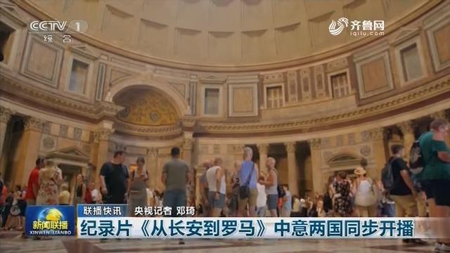 【联播快讯】纪录片《从长安到罗马》中意两国同步开播
