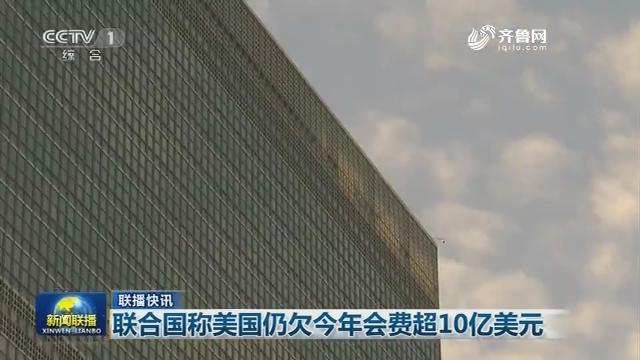 【联播快讯】联合国称美国仍欠今年会费超10亿美元