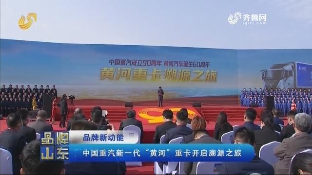 """【品牌新动能】中国重汽新一代""""黄河"""" 重卡开启溯源之旅"""
