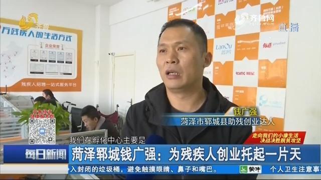 菏泽郓城钱广强:为残疾人创业托起一片天