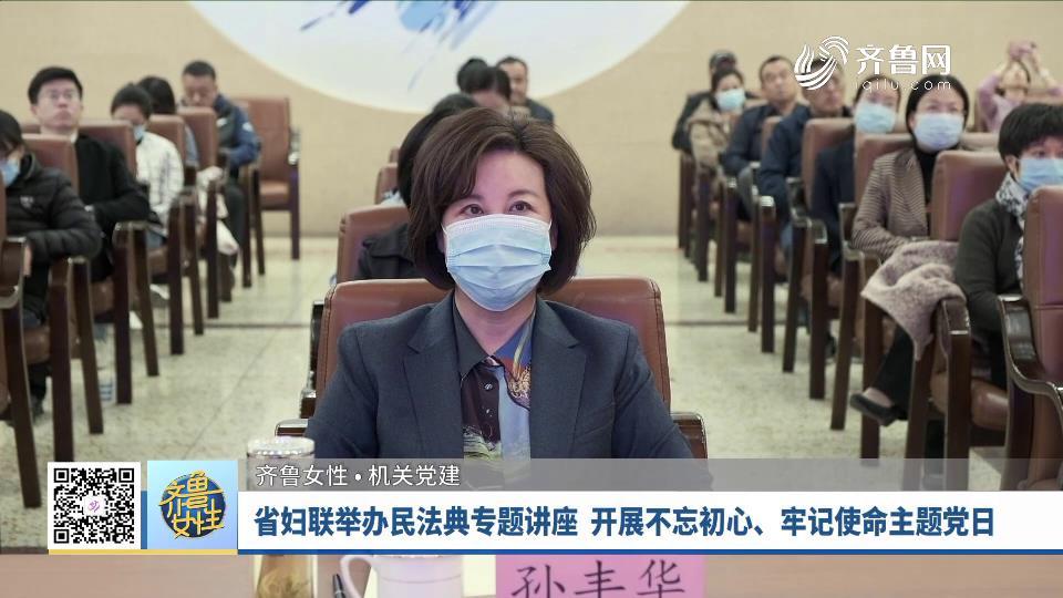 省妇联举办民法典专题讲座  开展不忘初心、牢记使命主题党日