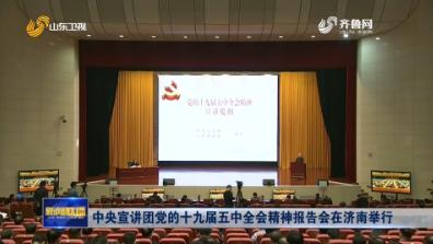 中央宣讲团党的十九届五中全会精神报告会在济南举行