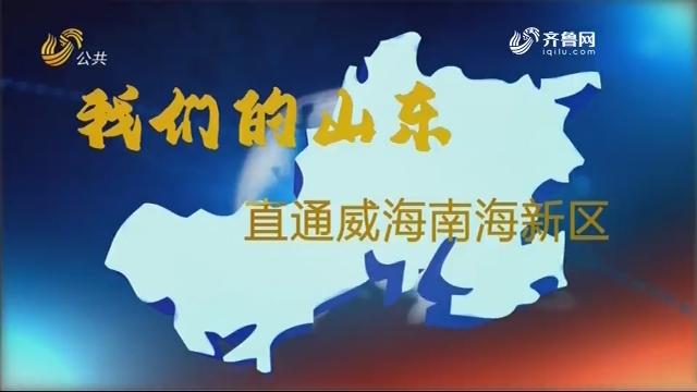2020年11月13日《我们的山东——直通威海南海新区》完整版