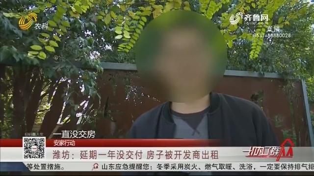 【安家行动】潍坊:延期一年没交付 房子被开发商出租
