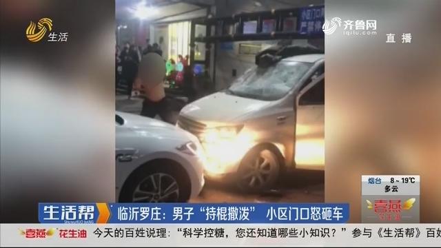 """临沂罗庄:男子""""持棍撒泼"""" 小区门口怒砸车"""