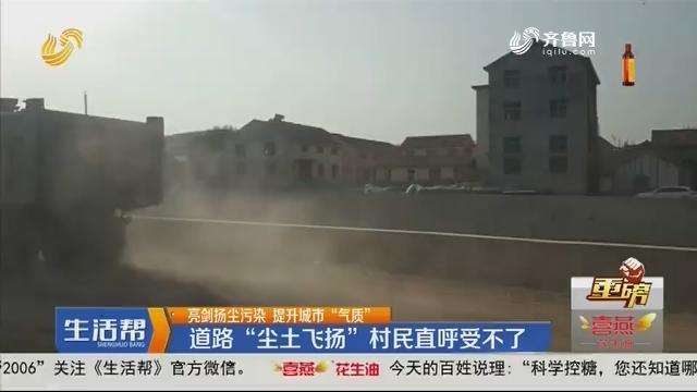 """【重磅】亮剑扬尘污染 提升城市""""气质"""":道路""""尘土飞扬"""" 村民直呼受不了"""