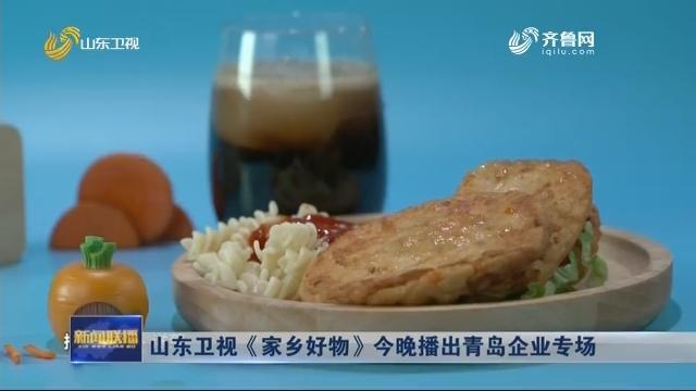 山东卫视《家乡好物》今晚播出青岛企业专场