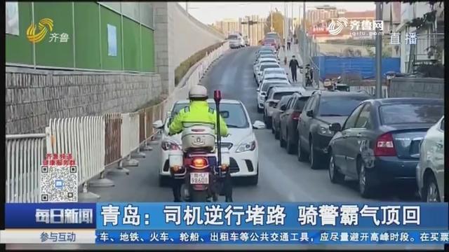 青岛:司机逆行堵路 骑警霸气顶回