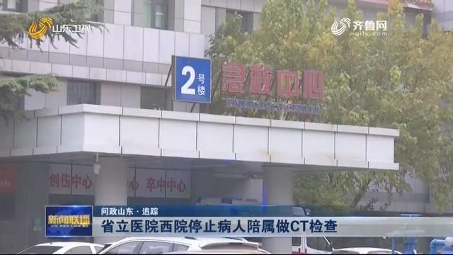 【问政山东·追踪】省立医院西院停止病人陪属做CT检查
