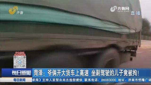 菏泽:爷俩开大货车上高速 坐副驾驶的儿子竟被拘!
