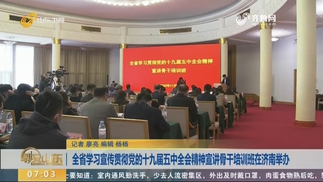 全省学习宣传贯彻党的十九届五中全会精神宣讲骨干培训班在济南举办