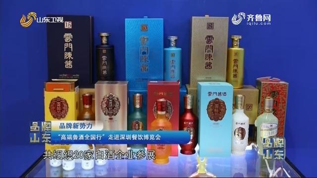 """【品牌新势力】""""高端鲁酒全国行""""走进深圳餐饮博览会"""