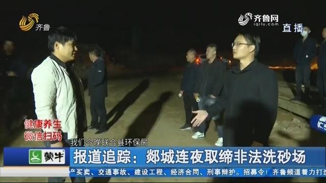 报道追踪:郯城连夜取缔非法洗砂场