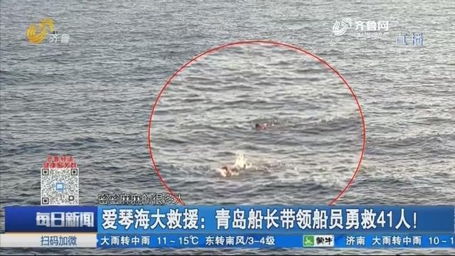 爱琴海大救援:青岛船长带领船员勇救41人!