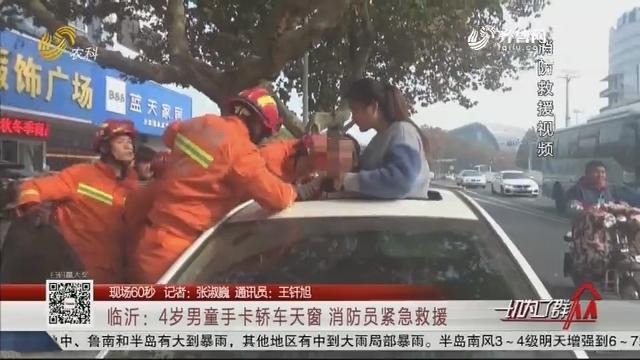 【现场60秒】临沂:4岁男童手卡轿车天窗 消防员紧急救援