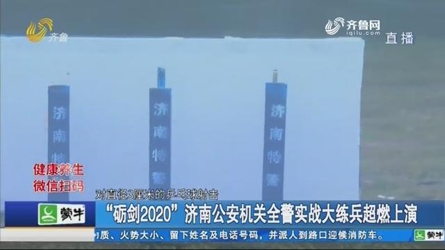 """""""砺剑2020""""济南公安机关全警实战大练兵超燃上演"""