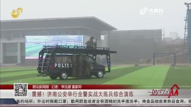 【群众新闻眼】震撼!济南公安举行全警实战大练兵综合演练