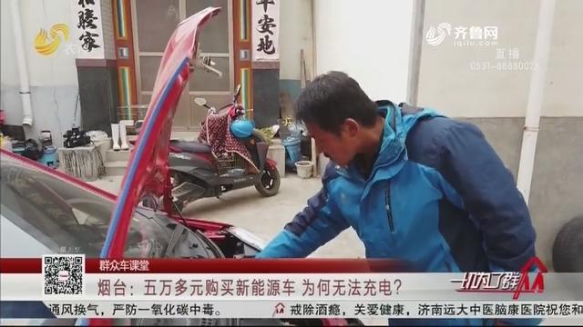 【群众车课堂】烟台:五万多元购买新能源车 为何无法充电?