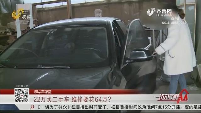 【群众车课堂】22万买二手车 维修要花64万?