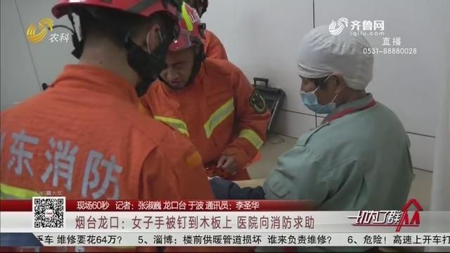 【现场60秒】烟台龙口:女子手被钉到木板上 医院向消防求助
