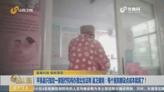 【直播问政 狠抓落实】平邑县只指定一家医疗机构办理出生证明 县卫健局:每个病院都设点成本就高了!