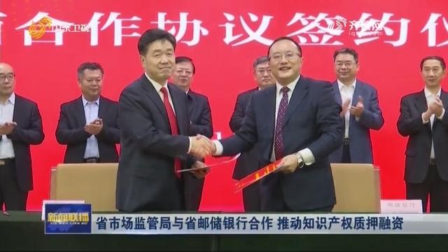 省市场监管局与省邮储银行合作 推动知识产权质押融资