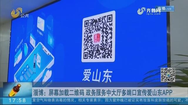 淄博:屏幕加载二维码 政务服务中大厅多端口宣传爱山东APP